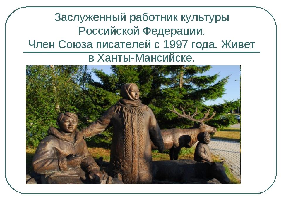 Заслуженный работник культуры Российской Федерации. Член Союза писателей с 19...