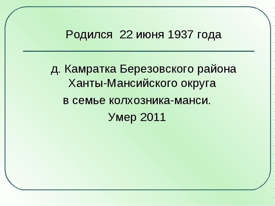 Родился 22 июня 1937 года д. Камратка Березовского района Ханты-Мансийского...