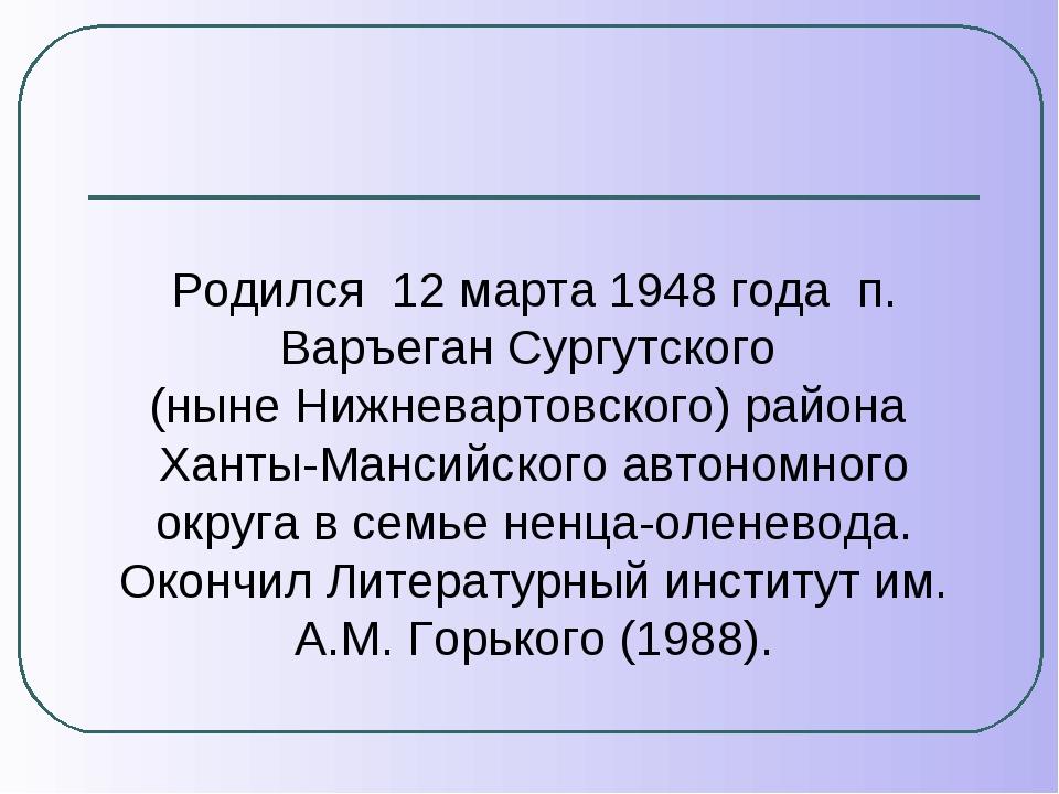 Родился 12 марта 1948 года п. Варъеган Сургутского (ныне Нижневартовского) ра...