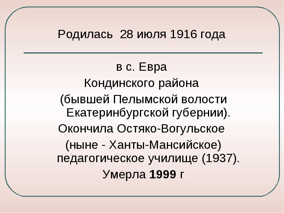 Родилась 28 июля 1916 года в с. Евра Кондинского района (бывшей Пелымской вол...