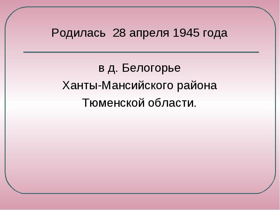 Родилась 28 апреля 1945 года в д. Белогорье Ханты-Мансийского района Тюменско...