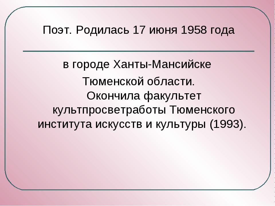 Поэт. Родилась 17 июня 1958 года в городе Ханты-Мансийске Тюменской области....