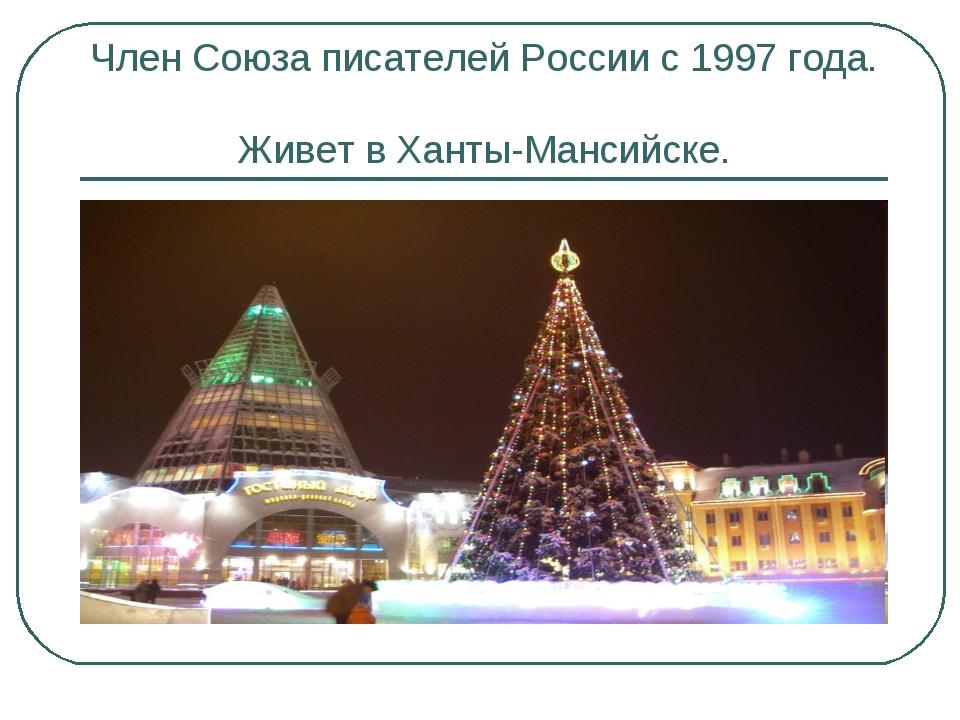Член Союза писателей России с 1997 года. Живет в Ханты-Мансийске.