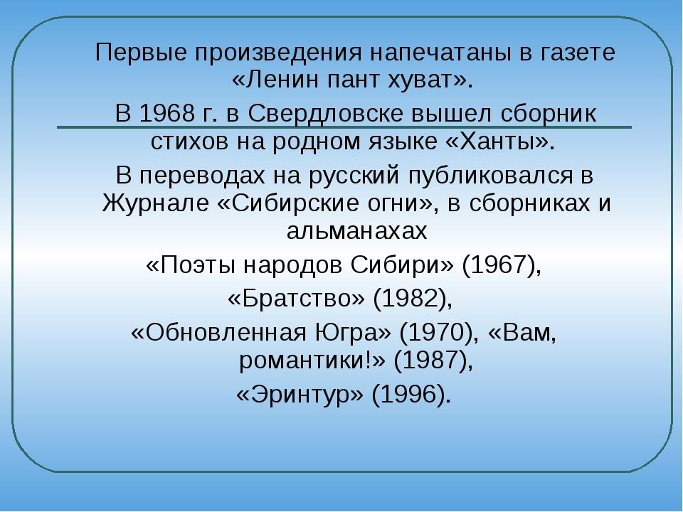 Первые произведения напечатаны в газете «Ленин пант хуват». В 1968 г. в Свер...