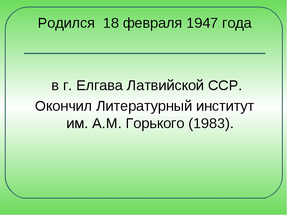 Родился 18 февраля 1947 года в г. Елгава Латвийской ССР. Окончил Литературный...
