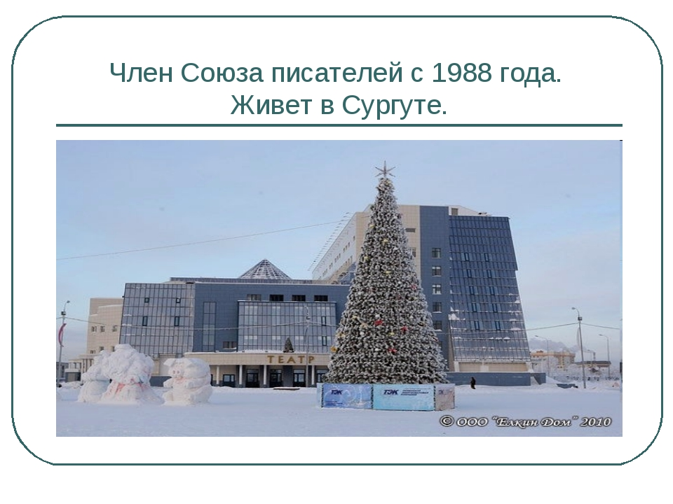 Член Союза писателей с 1988 года. Живет в Сургуте.