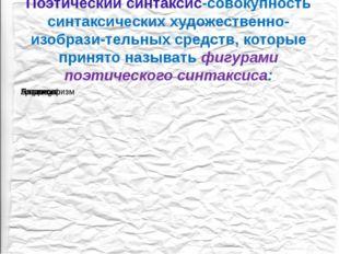 Поэтический синтаксис-совокупность синтаксических художественно- изобрази-тел