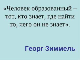 «Человек образованный – тот, кто знает, где найти то, чего он не знает». Геор