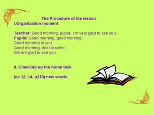 The Procedure of the lesson Organization moment Teacher: Good morning, pupils