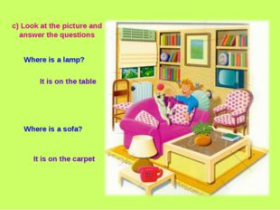 It is on the carpet c) Look at the picture and answer the questions Where is