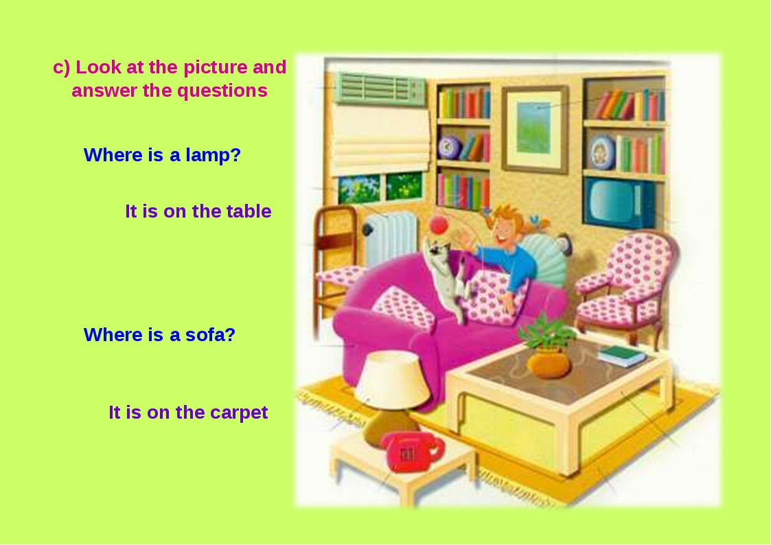 It is on the carpet c) Look at the picture and answer the questions Where is...