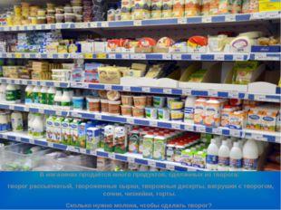 В магазинах продаётся много продуктов, сделанных из творога: творог рассыпча