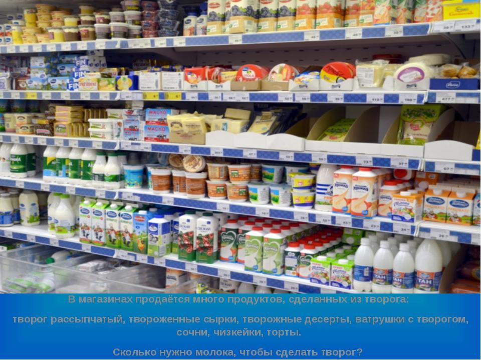 В магазинах продаётся много продуктов, сделанных из творога: творог рассыпча...