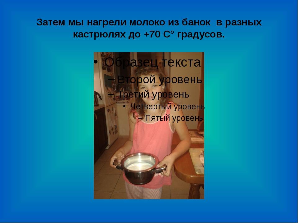 Затем мы нагрели молоко из банок в разных кастрюлях до +70 C° градусов.