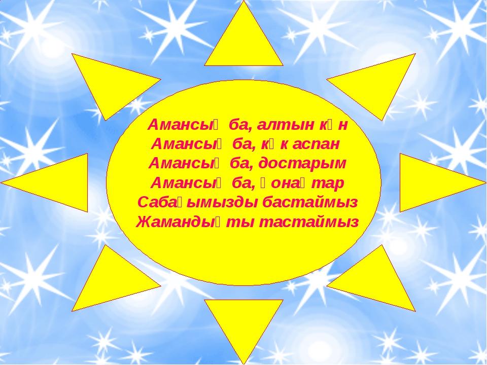 Амансың ба, алтын күн Амансың ба, көк аспан Амансың ба, достарым Амансың ба,...