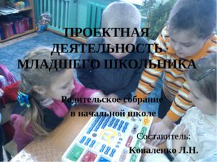 ПРОЕКТНАЯ ДЕЯТЕЛЬНОСТЬ МЛАДШЕГО ШКОЛЬНИКА Родительское собрание в начальной ш