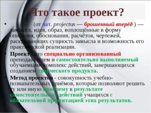 Что такое проект? Прое́кт(отлат.projectus—брошенный вперёд )— замысел,