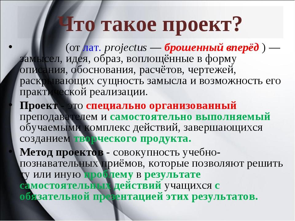 Что такое проект? Прое́кт(отлат.projectus—брошенный вперёд )— замысел,...