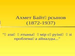 """Ахмет Байтұрсынов (1872-1937) """"Қазақ ұлтының өмір сүруінің өзі проблемаға айн"""
