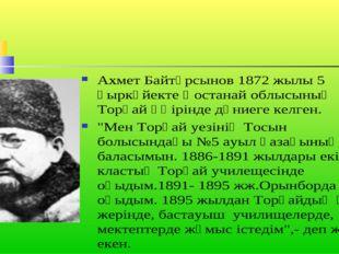 Ахмет Байтұрсынов 1872 жылы 5 қыркүйекте Қостанай облысының Торғай өңірінде д