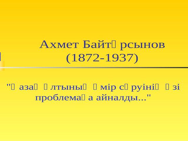 """Ахмет Байтұрсынов (1872-1937) """"Қазақ ұлтының өмір сүруінің өзі проблемаға айн..."""