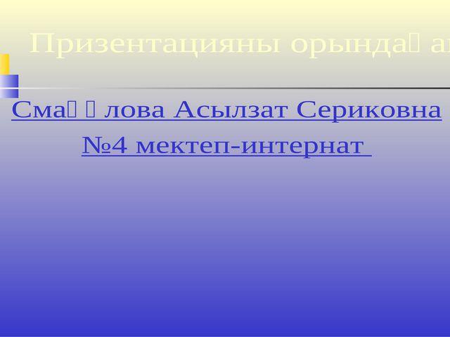 Призентацияны орындаған Смағұлова Асылзат Сериковна №4 мектеп-интернат