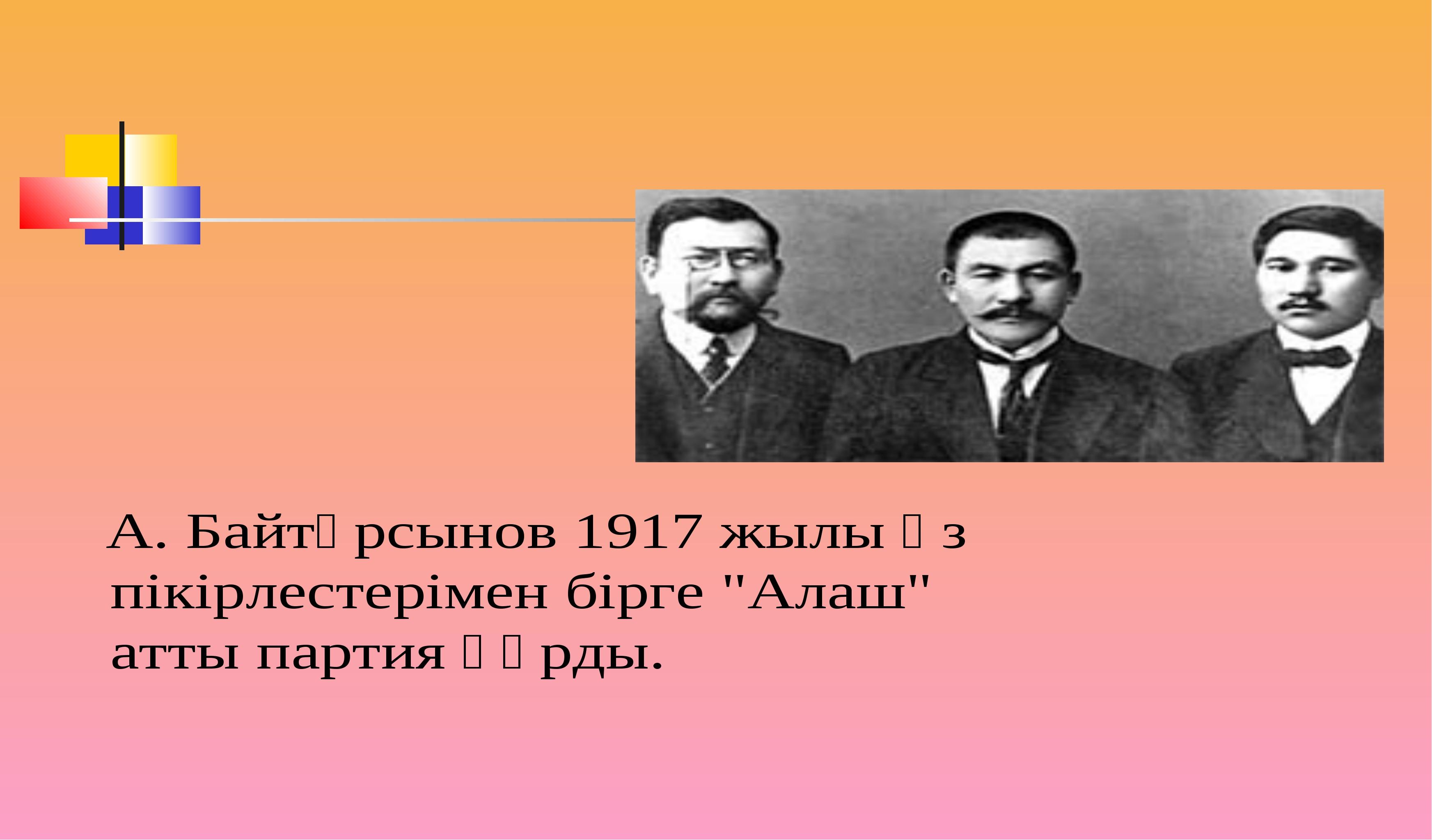 """А. Байтұрсынов 1917 жылы өз пікірлестерімен бірге """"Алаш"""" атты партия құрды."""