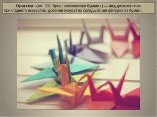 Оригами - (яп.折り紙, букв.: «сложенная бумага»)— вид декоративно-приклад