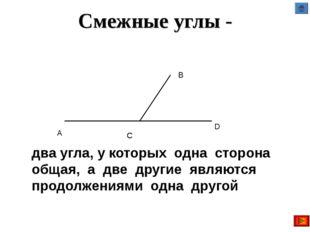 Смежные углы - два угла, у которых одна сторона общая, а две другие являются