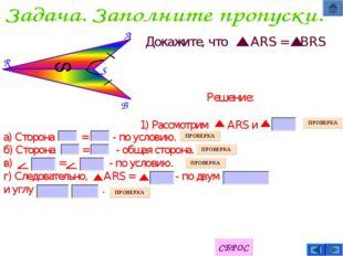 B S A R S Докажите, что ARS = BRS а) Сторона = - по условию. б) Сторона = - о
