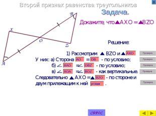 Второй признак равенства треугольников Докажите, что AXO = BZO Решение: A X B