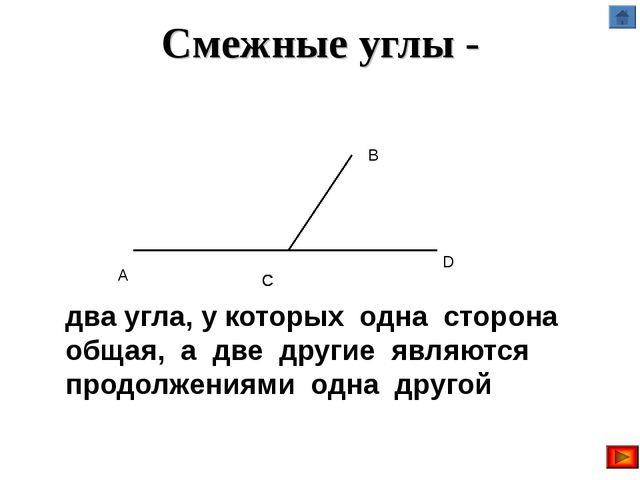Смежные углы - два угла, у которых одна сторона общая, а две другие являются...