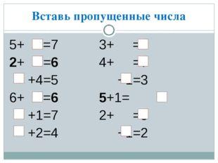 Вставь пропущенные числа 5+ =7 3+ =6 2+ =6 4+ =7 +4=5 +1=3 6+ =6 5+1= +1=7 2+