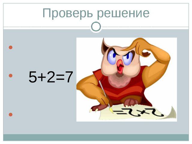 Проверь решение 5+2=7