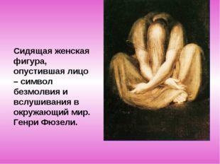 Сидящая женская фигура, опустившая лицо – символ безмолвия и вслушивания в ок