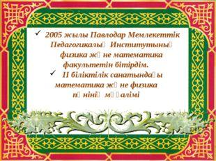 2005 жылы Павлодар Мемлекеттік Педагогикалық Институтының физика және математ