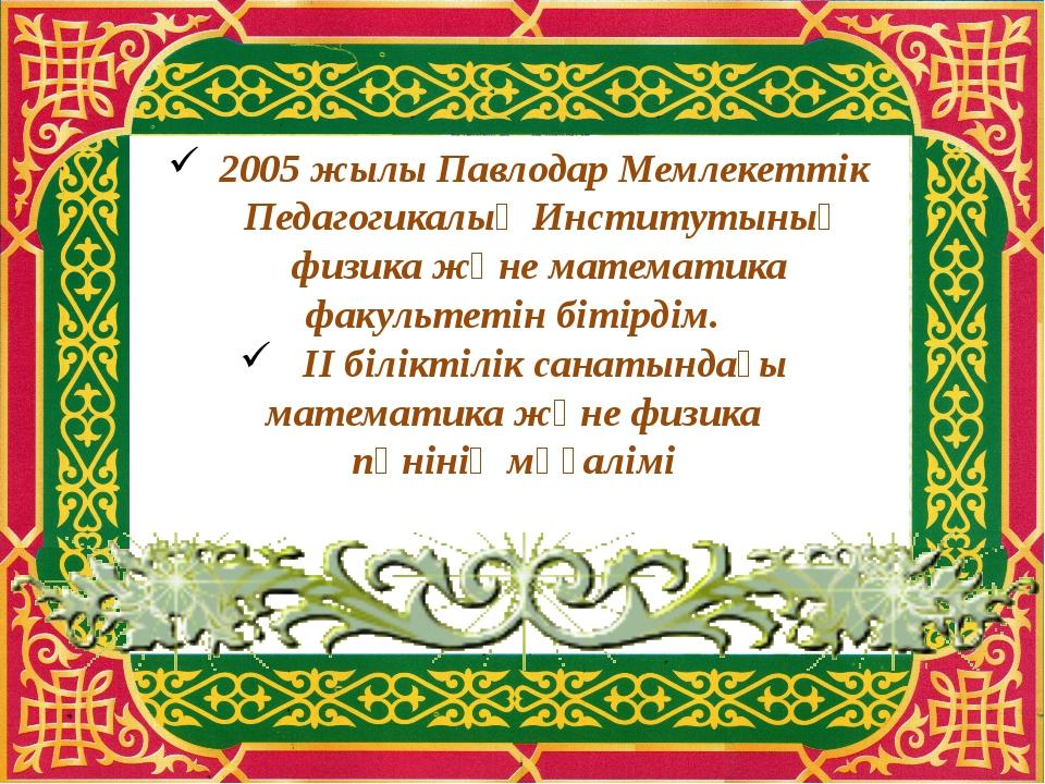 2005 жылы Павлодар Мемлекеттік Педагогикалық Институтының физика және математ...