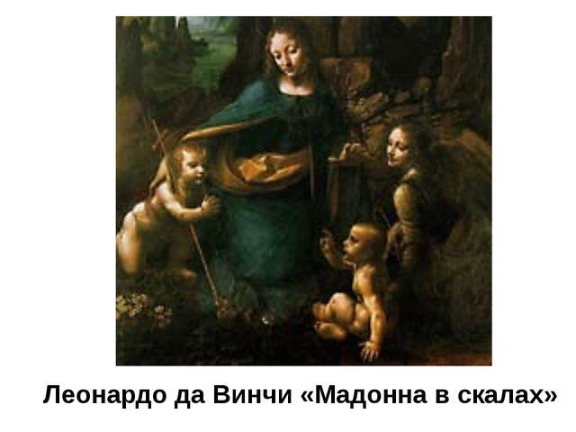 Леонардо да Винчи «Мадонна в скалах» Великий художник эпохи Возрождения Леона...