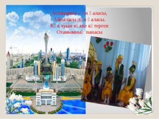 Астанамыз – ән қаласы, Айналасы дән қаласы. Көк туын көкке көтерген Отанымның