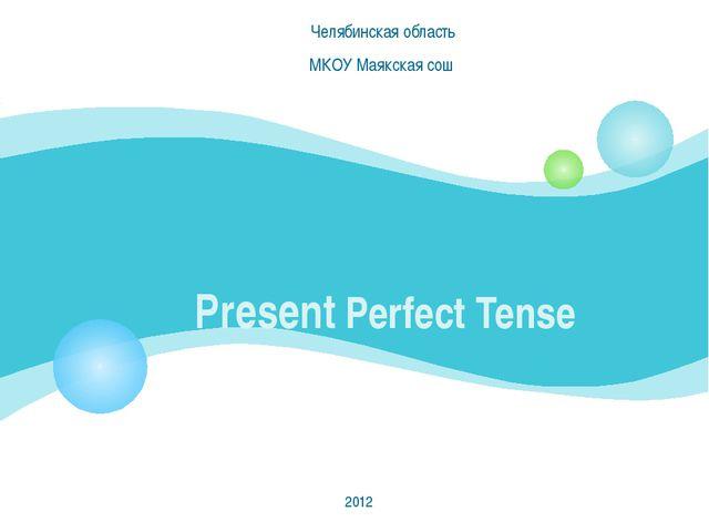 Present Perfect Tense Челябинская область МКОУ Маякская сош 2012