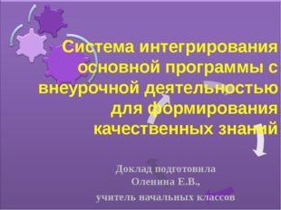Доклад подготовила Оленина Е.В., учитель начальных классов Система интегриров