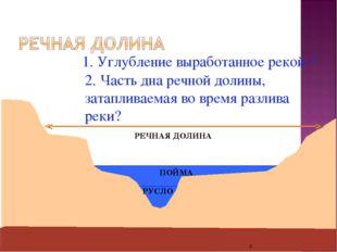 * 1. Углубление выработанное рекой ? РУСЛО 2. Часть дна речной долины, затапл