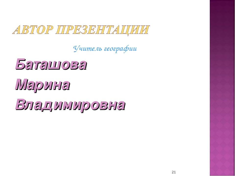 Учитель географии Баташова Марина Владимировна *