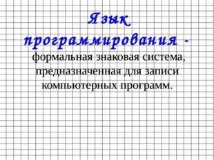 Язык программирования - формальная знаковая система, предназначенная для запи