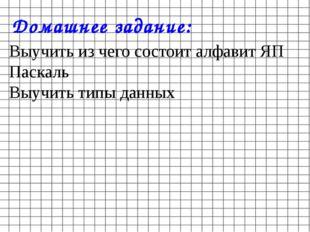 Домашнее задание: Выучить из чего состоит алфавит ЯП Паскаль Выучить типы дан