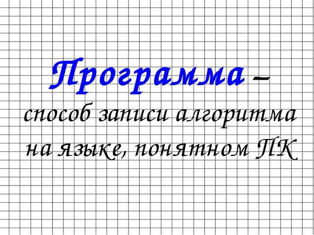 Программа – способ записи алгоритма на языке, понятном ПК