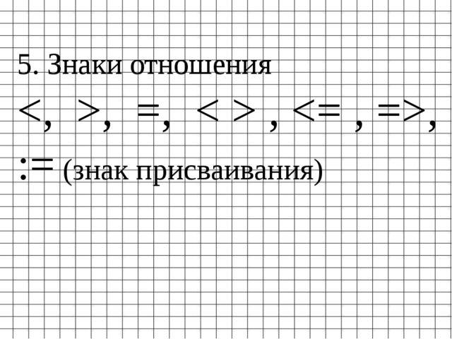 5. Знаки отношения , =, < > , , := (знак присваивания)