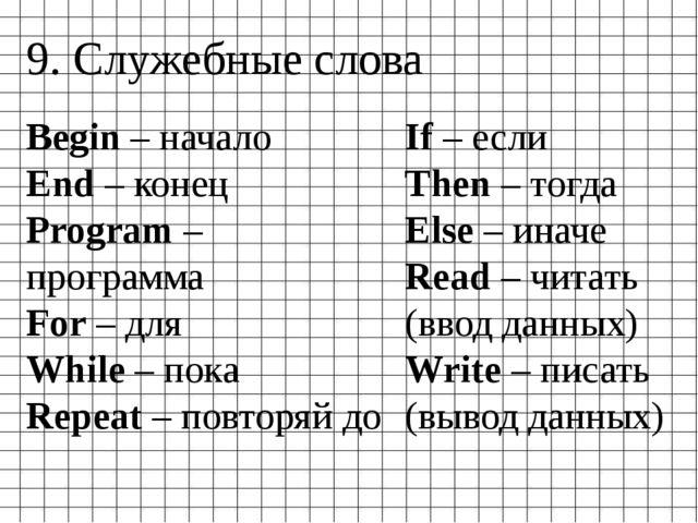 9. Служебные слова Begin – начало End – конец Program – программа For – для W...