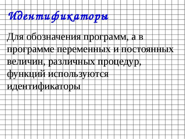 Идентификаторы Для обозначения программ, а в программе переменных и постоянны...