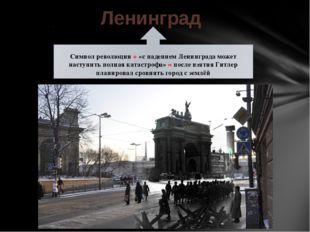 Ленинград Символ революции + «с падением Ленинграда может наступить полная ка